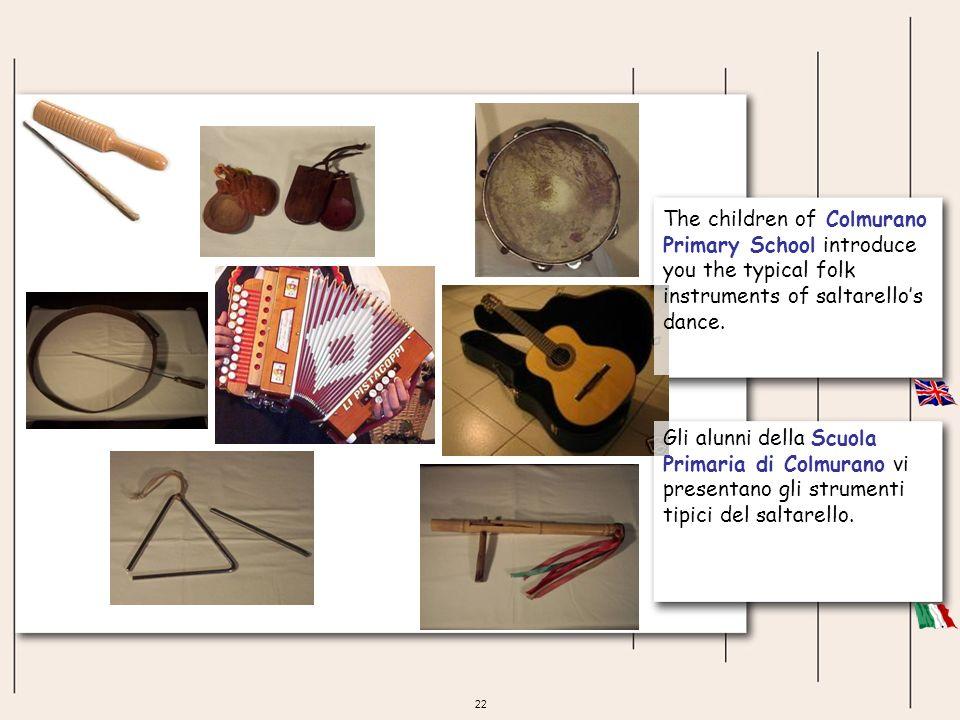 22 The children of Colmurano Primary School introduce you the typical folk instruments of saltarellos dance. Gli alunni della Scuola Primaria di Colmu