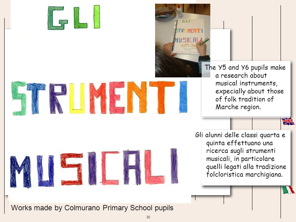 30 Works made by Colmurano Primary School pupils Gli alunni delle classi quarta e quinta effettuano una ricerca sugli strumenti musicali, in particola