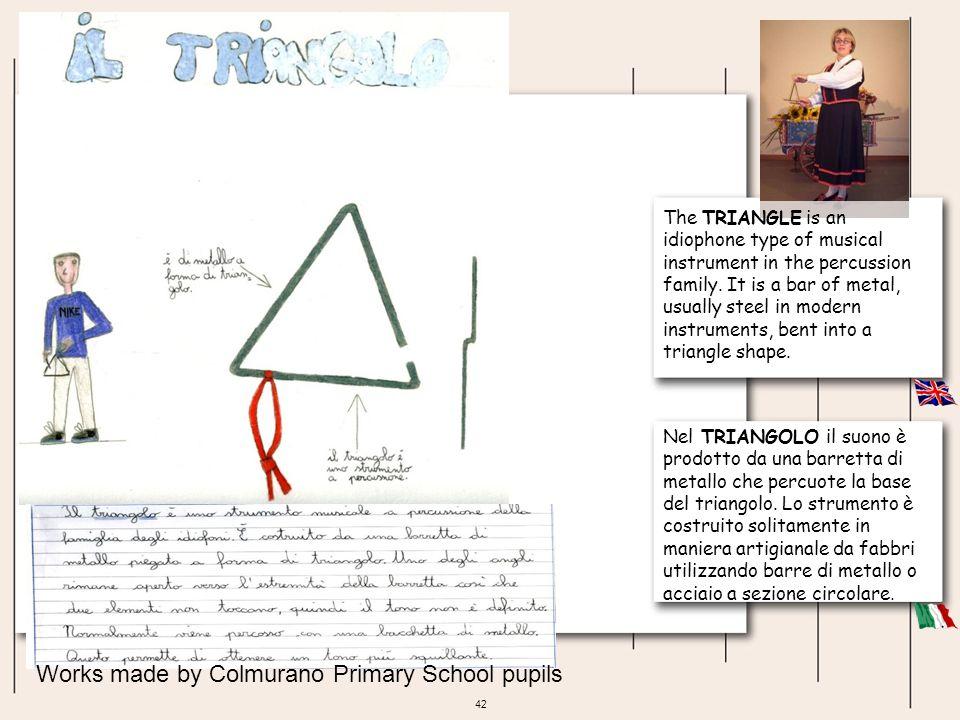 42 Nel TRIANGOLO il suono è prodotto da una barretta di metallo che percuote la base del triangolo. Lo strumento è costruito solitamente in maniera ar