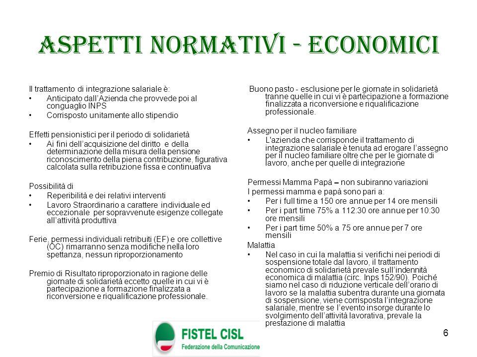 6 Aspetti normativi - economici Il trattamento di integrazione salariale è: Anticipato dallAzienda che provvede poi al conguaglio INPS Corrisposto uni