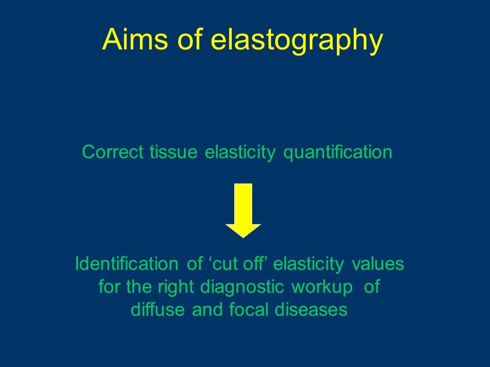 Aims of elastography Correct tissue elasticity quantification Identification of cut off elasticity values for the right diagnostic workup of diffuse a