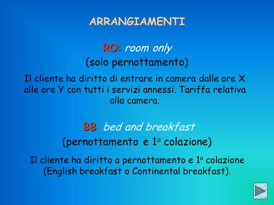 ARRANGIAMENTI RO: RO: room only (solo pernottamento) Il cliente ha diritto di entrare in camera dalle ore X alle ore Y con tutti i servizi annessi. Ta