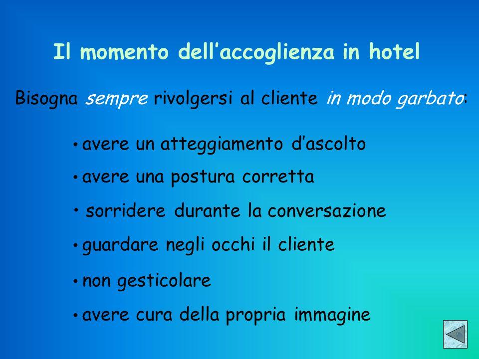 Il momento dellaccoglienza in hotel Bisogna sempre rivolgersi al cliente in modo garbato: avere un atteggiamento dascolto avere una postura corretta s