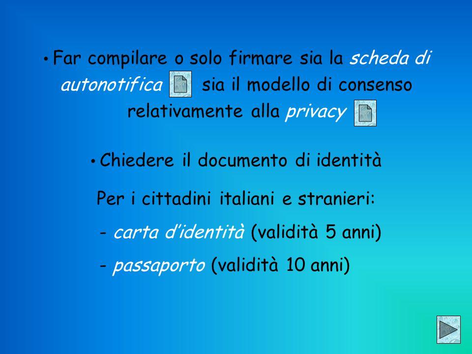 Far compilare o solo firmare sia la scheda di autonotifica sia il modello di consenso relativamente alla privacy Chiedere il documento di identità Per