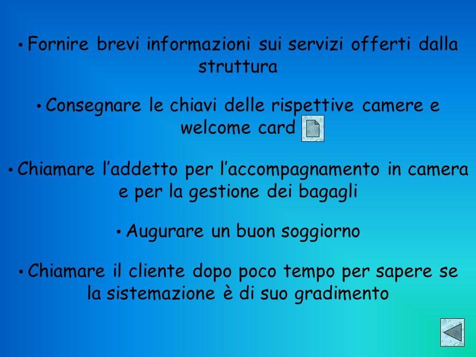 Fornire brevi informazioni sui servizi offerti dalla struttura Consegnare le chiavi delle rispettive camere e welcome card Chiamare laddetto per lacco
