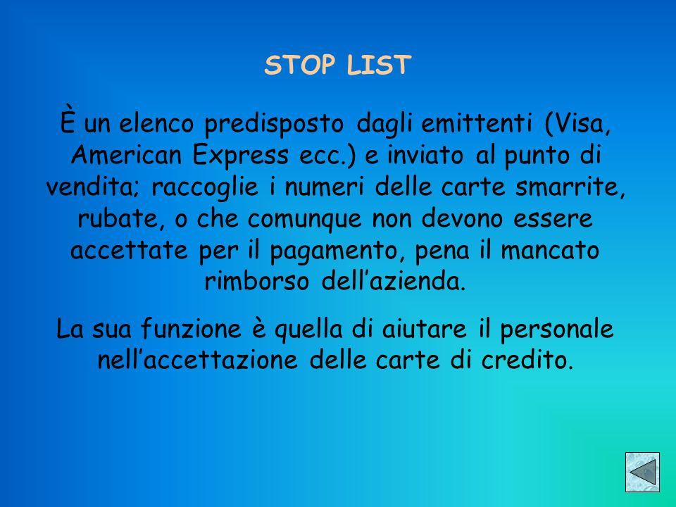 STOP LIST È un elenco predisposto dagli emittenti (Visa, American Express ecc.) e inviato al punto di vendita; raccoglie i numeri delle carte smarrite