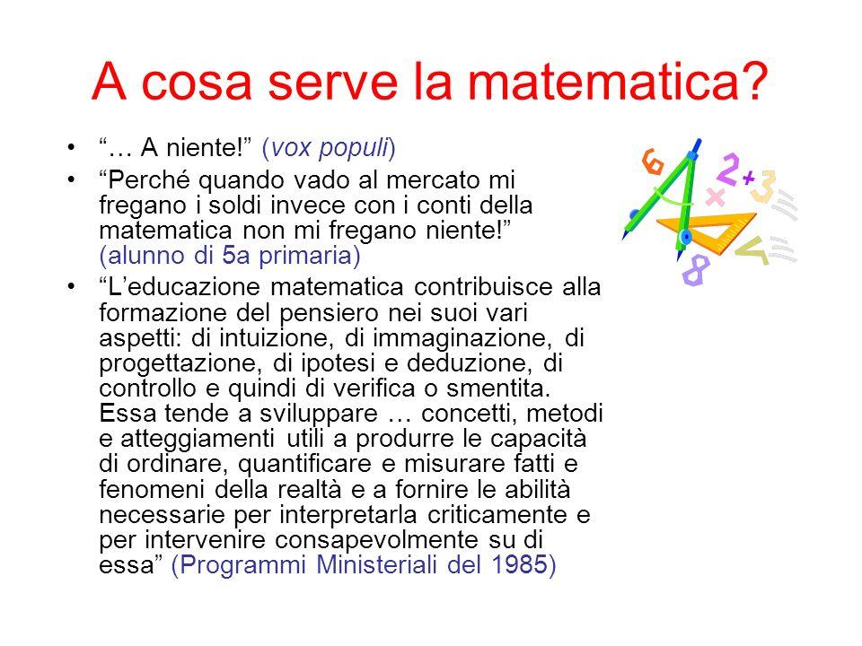 A cosa serve la matematica? … A niente! (vox populi) Perché quando vado al mercato mi fregano i soldi invece con i conti della matematica non mi frega