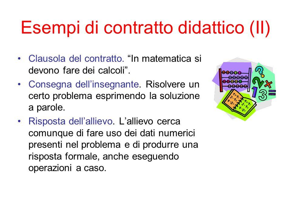 Esempi di contratto didattico (II) Clausola del contratto. In matematica si devono fare dei calcoli. Consegna dellinsegnante. Risolvere un certo probl