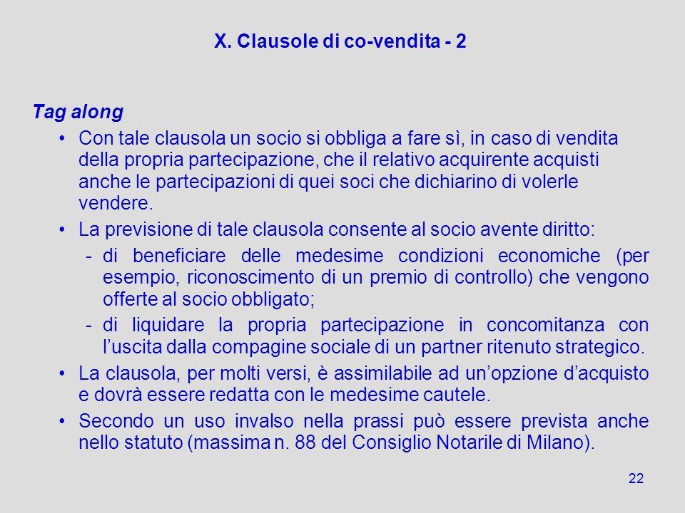 22 X. Clausole di co-vendita - 2 Tag along Con tale clausola un socio si obbliga a fare sì, in caso di vendita della propria partecipazione, che il re