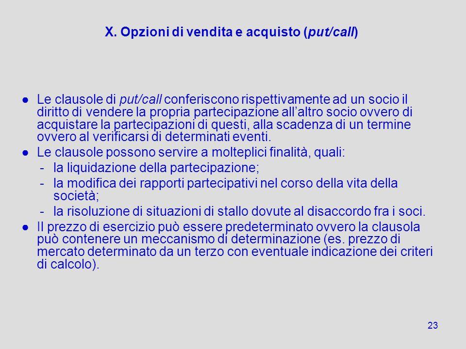 23 X. Opzioni di vendita e acquisto (put/call) Le clausole di put/call conferiscono rispettivamente ad un socio il diritto di vendere la propria parte