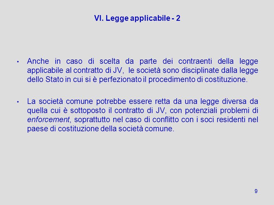 9 VI. Legge applicabile - 2 Anche in caso di scelta da parte dei contraenti della legge applicabile al contratto di JV, le società sono disciplinate d