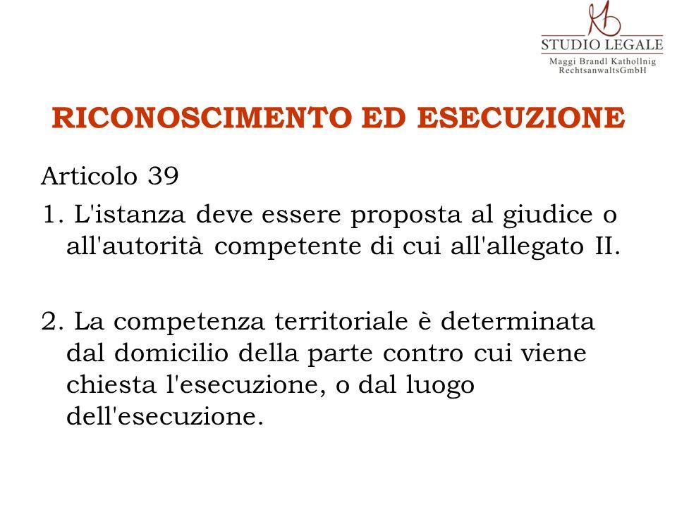 RICONOSCIMENTO ED ESECUZIONE Articolo 39 1. L'istanza deve essere proposta al giudice o all'autorità competente di cui all'allegato II. 2. La competen
