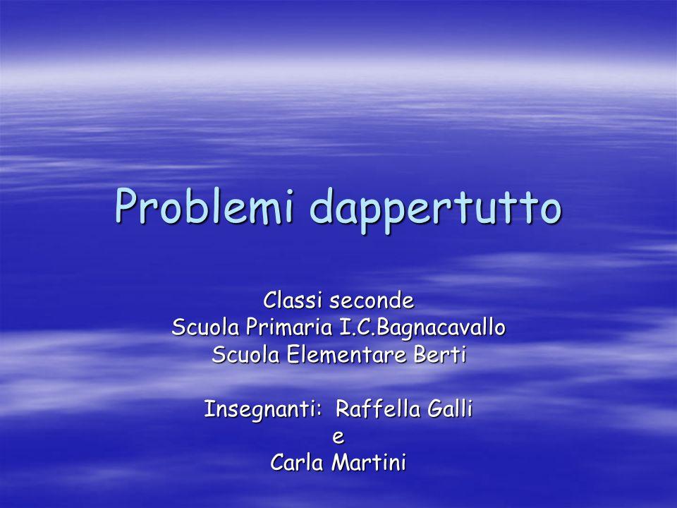 Problemi dappertutto Classi seconde Scuola Primaria I.C.Bagnacavallo Scuola Elementare Berti Insegnanti: Raffella Galli e Carla Martini