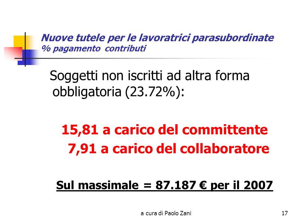a cura di Paolo Zani17 Nuove tutele per le lavoratrici parasubordinate % pagamento contributi Soggetti non iscritti ad altra forma obbligatoria (23.72%): 15,81 a carico del committente 7,91 a carico del collaboratore Sul massimale = 87.187 per il 2007
