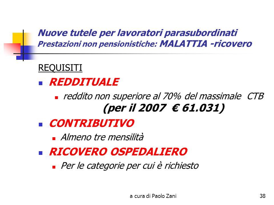 a cura di Paolo Zani38 Nuove tutele per lavoratori parasubordinati Prestazioni non pensionistiche: MALATTIA -ricovero REQUISITI REDDITUALE reddito non superiore al 70% del massimale CTB (per il 2007 61.031) CONTRIBUTIVO Almeno tre mensilità RICOVERO OSPEDALIERO Per le categorie per cui è richiesto