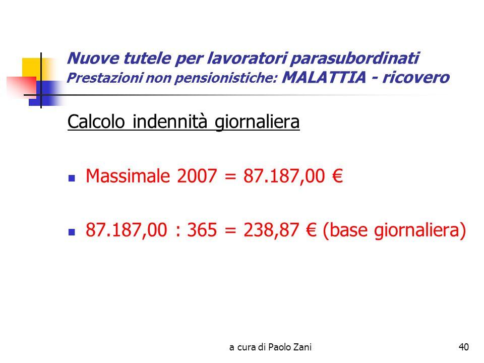 a cura di Paolo Zani40 Nuove tutele per lavoratori parasubordinati Prestazioni non pensionistiche: MALATTIA - ricovero Calcolo indennità giornaliera Massimale 2007 = 87.187,00 87.187,00 : 365 = 238,87 (base giornaliera)