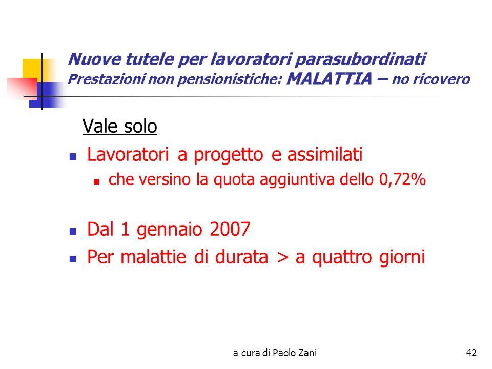 a cura di Paolo Zani42 Nuove tutele per lavoratori parasubordinati Prestazioni non pensionistiche: MALATTIA – no ricovero Vale solo Lavoratori a progetto e assimilati che versino la quota aggiuntiva dello 0,72% Dal 1 gennaio 2007 Per malattie di durata > a quattro giorni