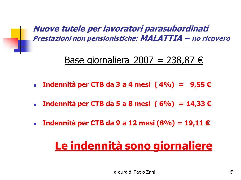 a cura di Paolo Zani49 Nuove tutele per lavoratori parasubordinati Prestazioni non pensionistiche: MALATTIA – no ricovero Base giornaliera 2007 = 238,87 Indennità per CTB da 3 a 4 mesi ( 4%) = 9,55 Indennità per CTB da 5 a 8 mesi ( 6%) = 14,33 Indennità per CTB da 9 a 12 mesi (8%) = 19,11 Le indennità sono giornaliere