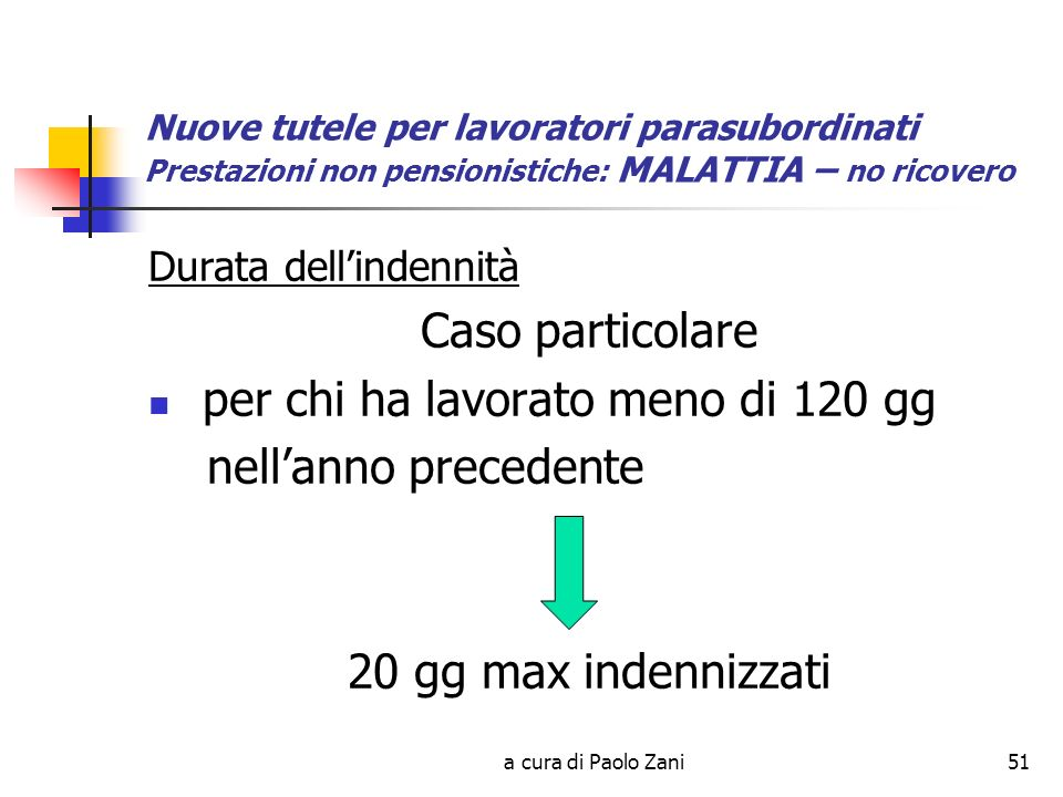 a cura di Paolo Zani51 Nuove tutele per lavoratori parasubordinati Prestazioni non pensionistiche: MALATTIA – no ricovero Durata dellindennità Caso particolare per chi ha lavorato meno di 120 gg nellanno precedente 20 gg max indennizzati