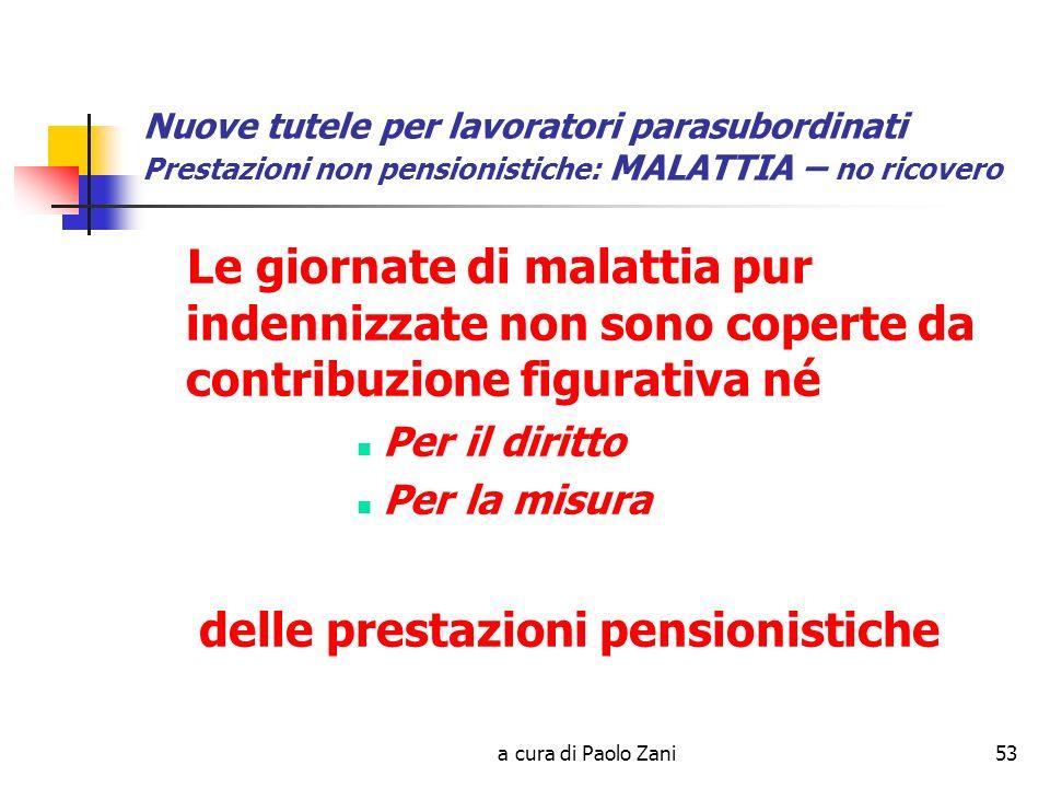 a cura di Paolo Zani53 Nuove tutele per lavoratori parasubordinati Prestazioni non pensionistiche: MALATTIA – no ricovero Le giornate di malattia pur indennizzate non sono coperte da contribuzione figurativa né Per il diritto Per la misura delle prestazioni pensionistiche