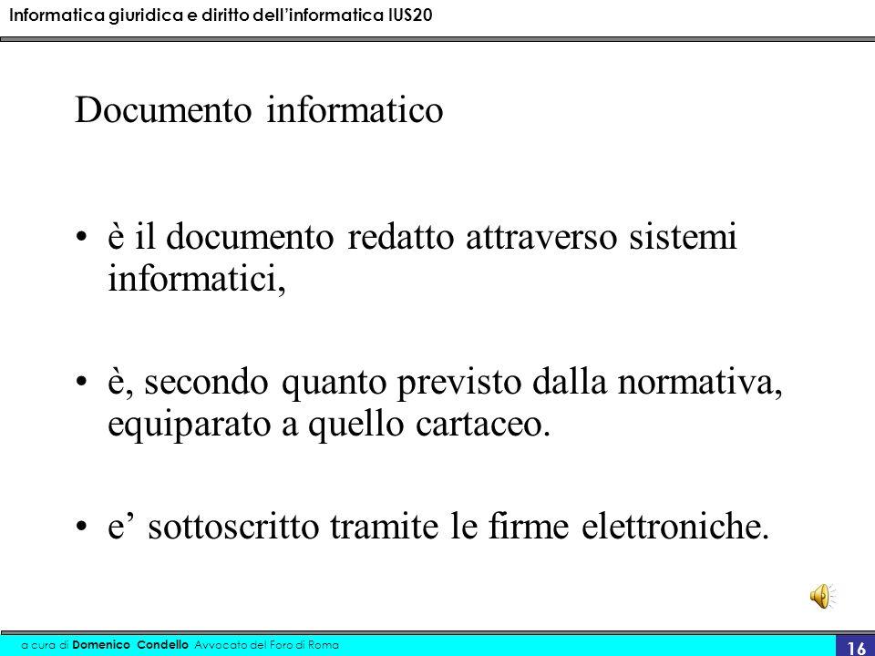 Informatica giuridica e diritto dellinformatica IUS20 a cura di Domenico Condello Avvocato del Foro di Roma 16 Documento informatico è il documento redatto attraverso sistemi informatici, è, secondo quanto previsto dalla normativa, equiparato a quello cartaceo.