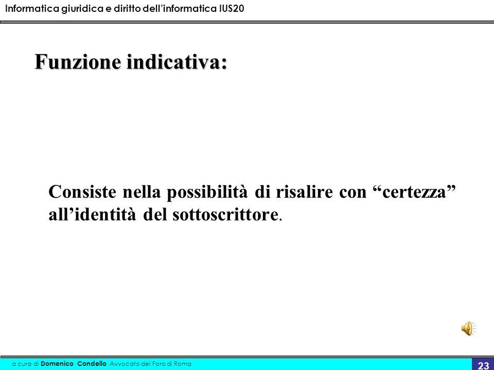 Informatica giuridica e diritto dellinformatica IUS20 a cura di Domenico Condello Avvocato del Foro di Roma 23 Funzione indicativa: Consiste nella possibilità di risalire con certezza allidentità del sottoscrittore.