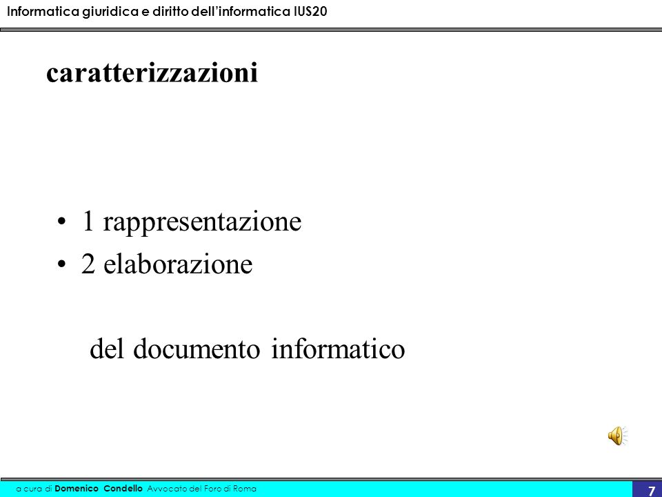 Informatica giuridica e diritto dellinformatica IUS20 a cura di Domenico Condello Avvocato del Foro di Roma 7 caratterizzazioni 1 rappresentazione 2 elaborazione del documento informatico