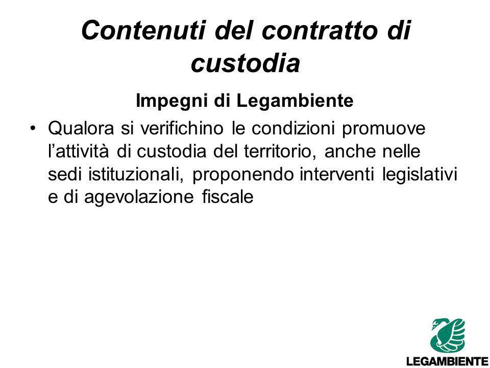 Contenuti del contratto di custodia Impegni di Legambiente Qualora si verifichino le condizioni promuove lattività di custodia del territorio, anche nelle sedi istituzionali, proponendo interventi legislativi e di agevolazione fiscale