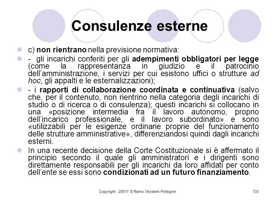 Copyright - 20011 © Remo Morzenti Pellegrini132 Consulenze esterne b) per valutare in concreto se un incarico rientri nella previsione normativa, occorre considerare il contenuto dellatto di conferimento, piuttosto che la qualificazione formale adoperata dal medesimo;