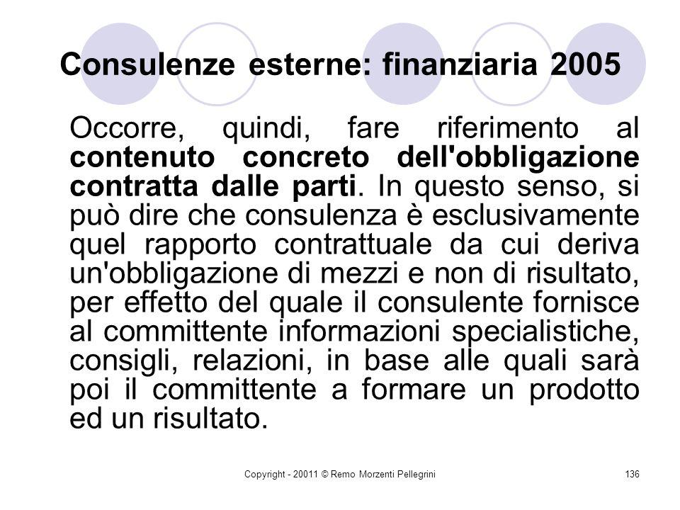 Copyright - 20011 © Remo Morzenti Pellegrini135 Consulenze esterne: finanziaria 2005 Se oggetto della prestazione è uno studio, una consulenza o un parere, anche se lobbligazione è stata contratta a seguito della stipulazione di un contratto di collaborazione coordinata e continuativa, non vi è dubbio che rientri nelle previsioni dei commi 11 e 42; qualora, invece, si tratti di un progetto di collaborazione relativa alla realizzazione di un progetto di lavoro, quale ad esempio potrebbe essere listruttoria delle pratiche di condono edilizio, in questo caso non sarebbe soggetto ad alcun limite di spesa, né a particolari regole procedurali.