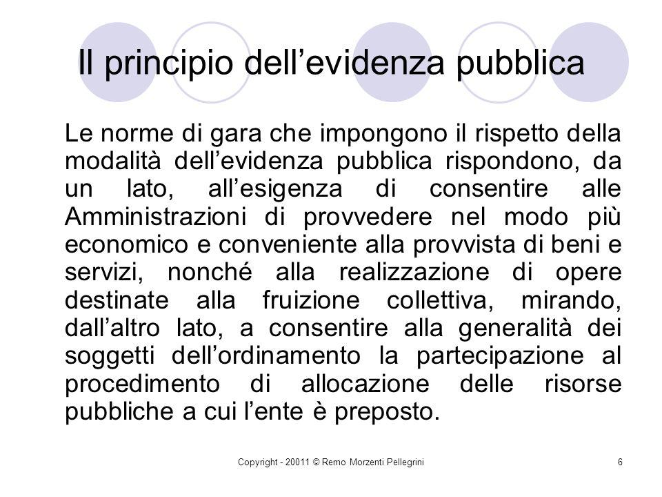 Copyright - 20011 © Remo Morzenti Pellegrini5 Il principio dellevidenza pubblica Scopo della procedura ad evidenza pubblica è quello di garantire la competizione tra più concorrenti per consentire alla P.A.