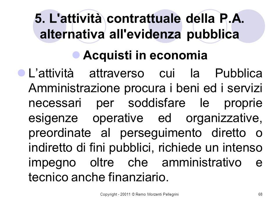 Copyright - 20011 © Remo Morzenti Pellegrini67 4. Procedure alternative alle gare: Affidamenti in economia Limiti massimi raggiunti i quali lacquisizi
