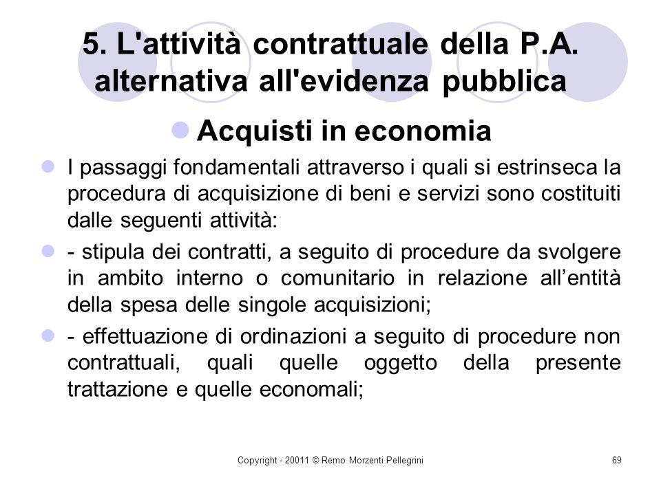 Copyright - 20011 © Remo Morzenti Pellegrini68 5. L'attività contrattuale della P.A. alternativa all'evidenza pubblica Acquisti in economia Lattività