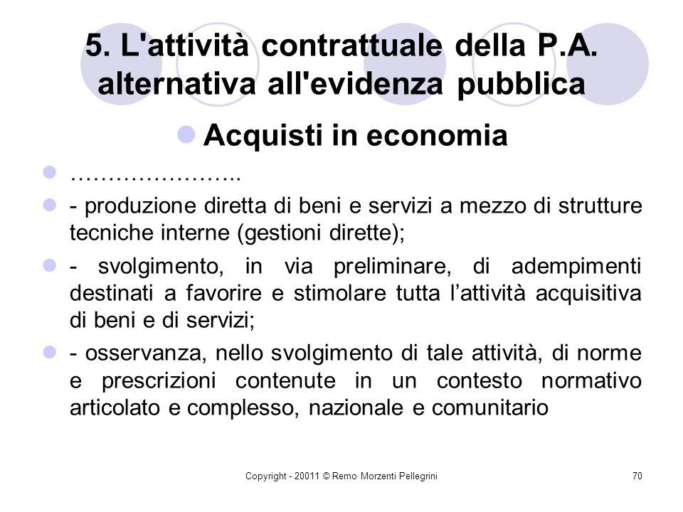 Copyright - 20011 © Remo Morzenti Pellegrini69 5. L'attività contrattuale della P.A. alternativa all'evidenza pubblica Acquisti in economia I passaggi