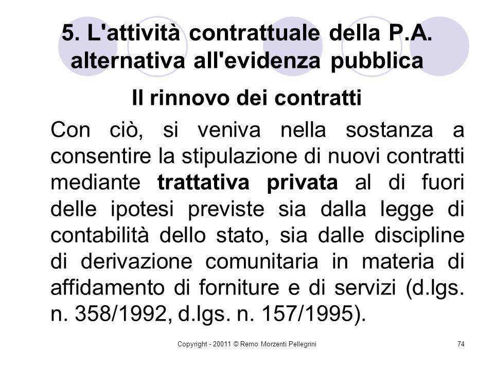 Copyright - 20011 © Remo Morzenti Pellegrini73 5. L'attività contrattuale della P.A. alternativa all'evidenza pubblica Il rinnovo/proroga dei contratt