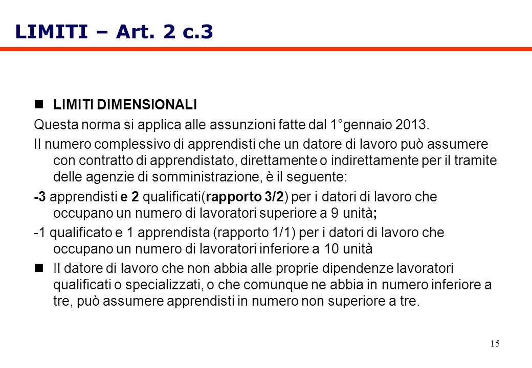 15 LIMITI DIMENSIONALI Questa norma si applica alle assunzioni fatte dal 1°gennaio 2013. Il numero complessivo di apprendisti che un datore di lavoro