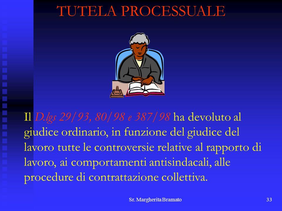 Sr. Margherita Bramato33 TUTELA PROCESSUALE Il D.lgs 29/93, 80/98 e 387/98 ha devoluto al giudice ordinario, in funzione del giudice del lavoro tutte