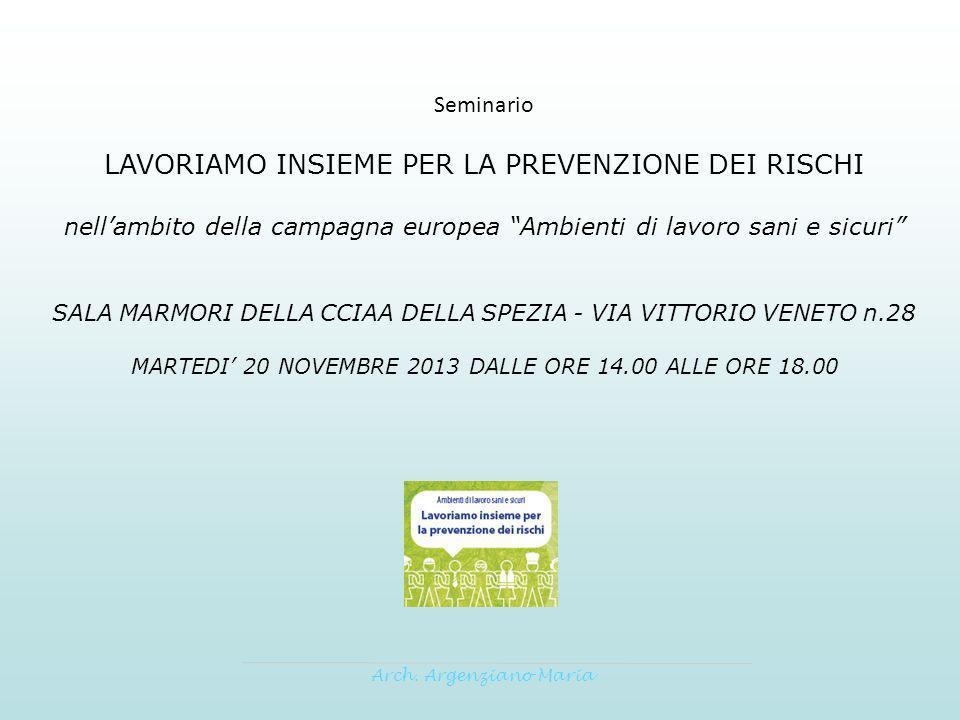 Seminario LAVORIAMO INSIEME PER LA PREVENZIONE DEI RISCHI nellambito della campagna europea Ambienti di lavoro sani e sicuri SALA MARMORI DELLA CCIAA DELLA SPEZIA - VIA VITTORIO VENETO n.28 MARTEDI 20 NOVEMBRE 2013 DALLE ORE 14.00 ALLE ORE 18.00 Arch.