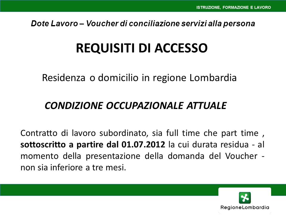 Dote Lavoro – Voucher di conciliazione servizi alla persona CONDIZIONE OCCUPAZIONALE ATTUALE REQUISITI DI ACCESSO Residenza o domicilio in regione Lom
