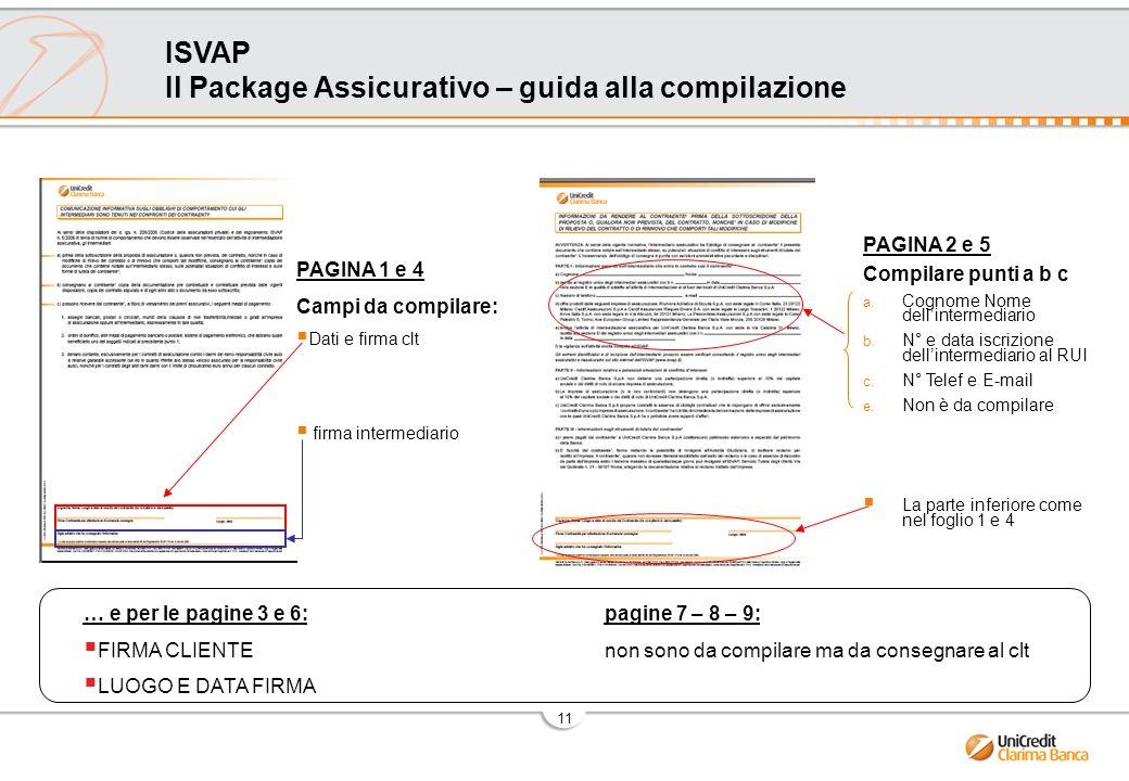 11 ISVAP Il Package Assicurativo – guida alla compilazione … e per le pagine 3 e 6: pagine 7 – 8 – 9: FIRMA CLIENTEnon sono da compilare ma da consegnare al clt LUOGO E DATA FIRMA PAGINA 2 e 5 Compilare punti a b c a.