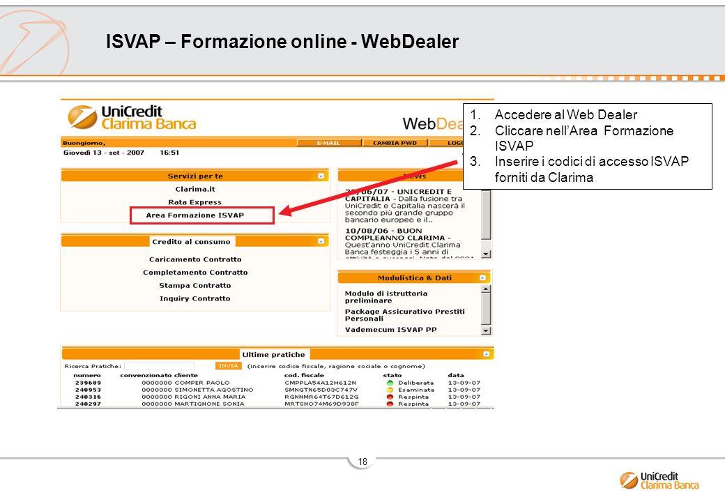 18 ISVAP – Formazione online - WebDealer 1.Accedere al Web Dealer 2.Cliccare nellArea Formazione ISVAP 3.Inserire i codici di accesso ISVAP forniti da Clarima