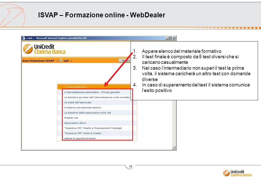 19 ISVAP – Formazione online - WebDealer 1.Appare elenco del materiale formativo 2.Il test finale è composto da 5 test diversi che si caricano casualmente 3.Nel caso lintermediario non superi il test la prima volta, il sistema caricherà un altro test con domande diverse 4.In caso di superamento del test il sistema comunica lesito positivo