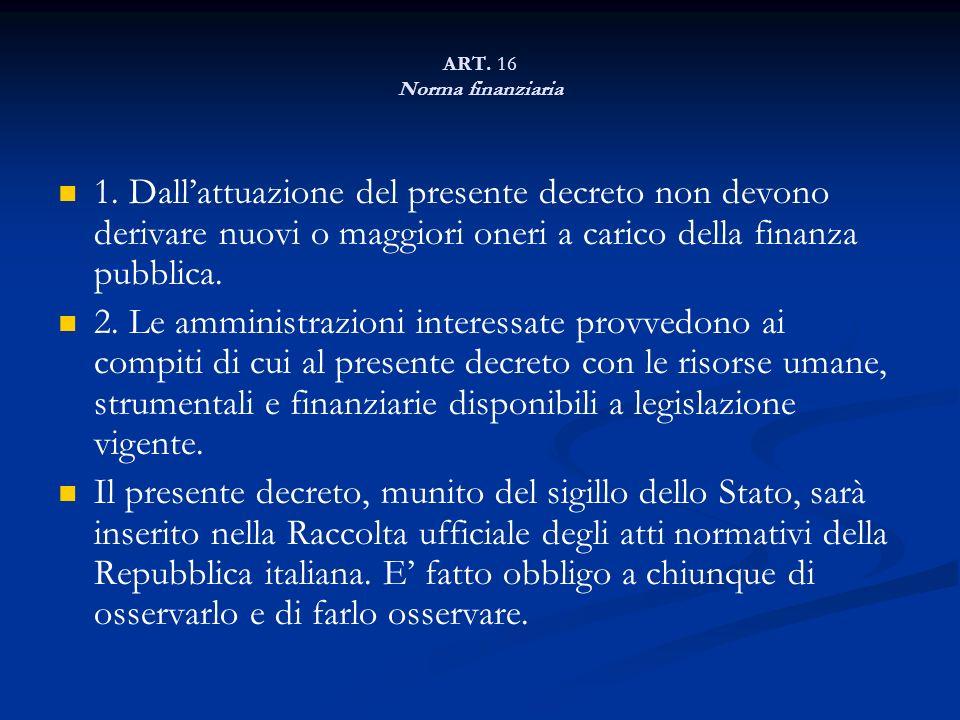 ART. 16 Norma finanziaria 1. Dallattuazione del presente decreto non devono derivare nuovi o maggiori oneri a carico della finanza pubblica. 2. Le amm