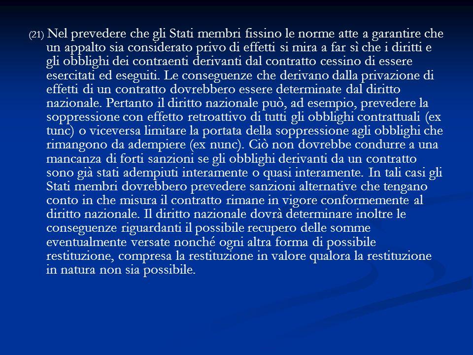 (21) Nel prevedere che gli Stati membri fissino le norme atte a garantire che un appalto sia considerato privo di effetti si mira a far sì che i dirit