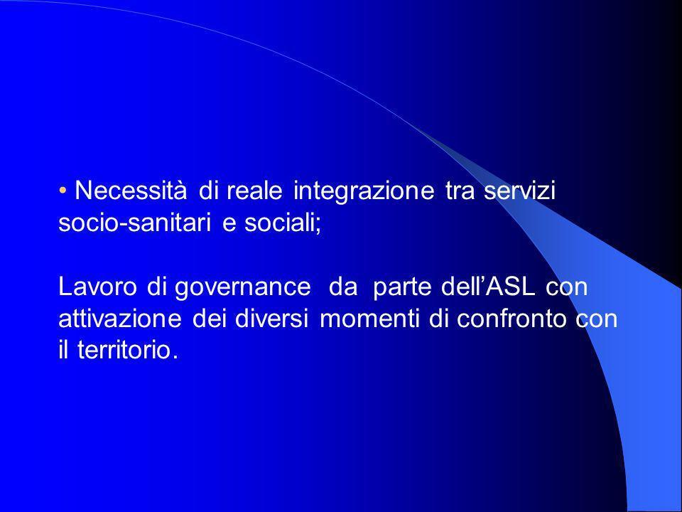 Necessità di reale integrazione tra servizi socio-sanitari e sociali; Lavoro di governance da parte dellASL con attivazione dei diversi momenti di confronto con il territorio.