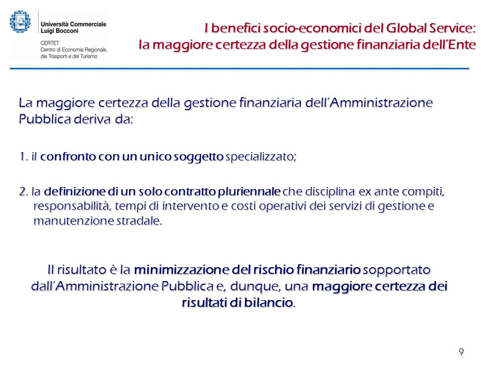 9 I benefici socio-economici del Global Service: la maggiore certezza della gestione finanziaria dellEnte La maggiore certezza della gestione finanziaria dellAmministrazione Pubblica deriva da: 1.