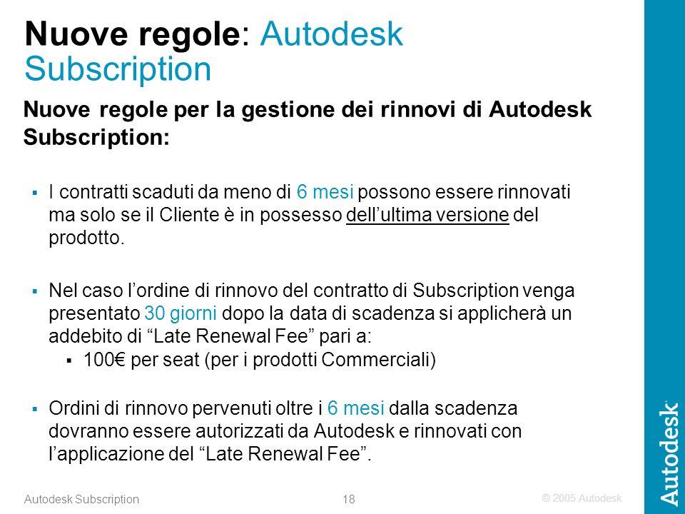 © 2005 Autodesk 18 Autodesk Subscription Nuove regole: Autodesk Subscription Nuove regole per la gestione dei rinnovi di Autodesk Subscription: I contratti scaduti da meno di 6 mesi possono essere rinnovati ma solo se il Cliente è in possesso dellultima versione del prodotto.