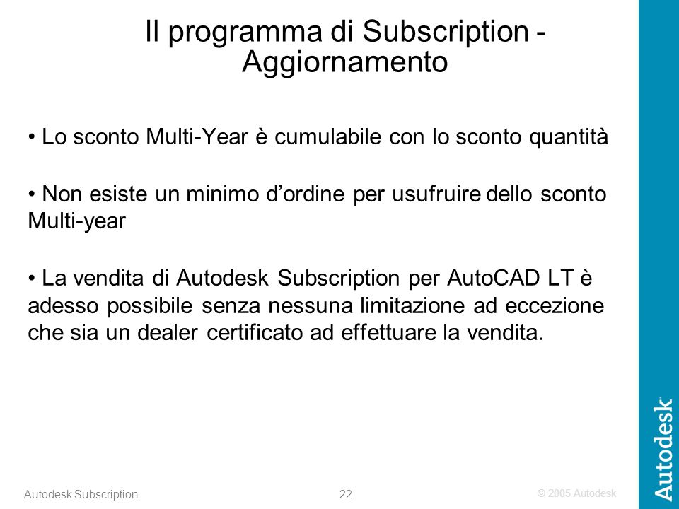 © 2005 Autodesk 22 Autodesk Subscription Il programma di Subscription - Aggiornamento Lo sconto Multi-Year è cumulabile con lo sconto quantità Non esi