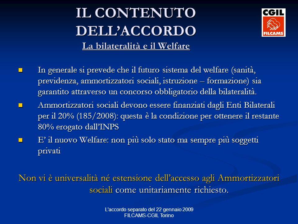 L accordo separato del 22 gennaio 2009 FILCAMS-CGIL Torino IL CONTENUTO DELLACCORDO La bilateralità e il Welfare In generale si prevede che il futuro sistema del welfare (sanità, previdenza, ammortizzatori sociali, istruzione – formazione) sia garantito attraverso un concorso obbligatorio della bilateralità.