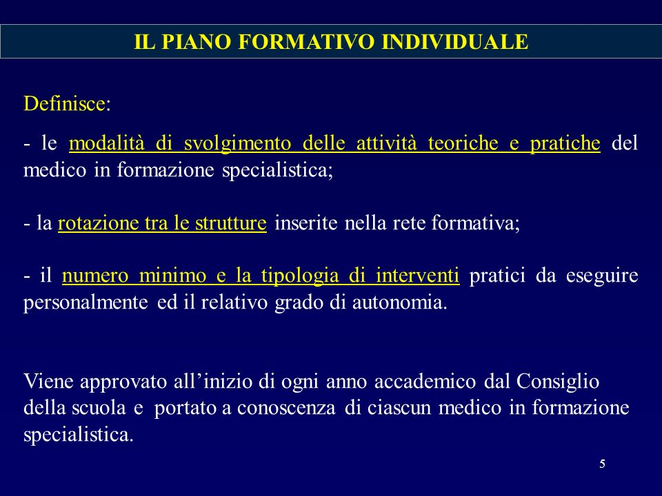 IL PIANO FORMATIVO INDIVIDUALE Definisce: - le modalità di svolgimento delle attività teoriche e pratiche del medico in formazione specialistica; - la